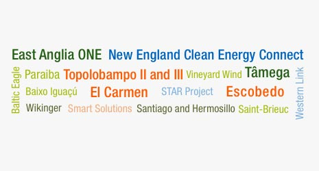 East Angliia ONE, New England Clean Energy Connect, Baltic Eagle, Paraiba, Baixo Iguaçú, Wikinger, Topolobampo II and III, Vineyard Wind, Tâmega, El Carmen, STAR Project, Escobedo, Smart Solutions, Santiago and Hermosillo, Saint-Brieuc, Western Link